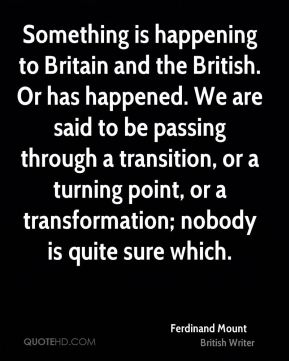Ferdinand Mount - Something is happening to Britain and the British. Or has happened. We are said to be passing through a transition, or a turning point, or a transformation; nobody is quite sure which.