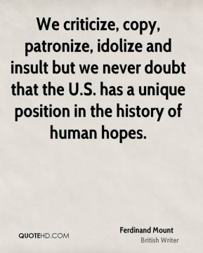 We criticize, copy, patronize, idolize and insult but we never doubt that the U.S. has a unique position in the history of human hopes.