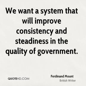 We want a system that will improve consistency and steadiness in the quality of government.