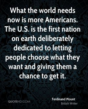 What the world needs now is more Americans. The U.S. is the first nation on earth deliberately dedicated to letting people choose what they want and giving them a chance to get it.