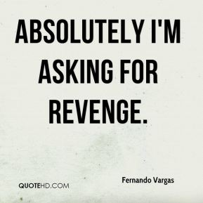 Absolutely I'm asking for revenge.
