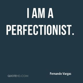 I am a perfectionist.