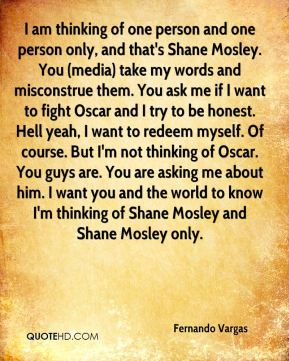 I am thinking of one person and one person only, and that's Shane Mosley. You (media) take my words and misconstrue them. You ask me if I want to fight Oscar and I try to be honest. Hell yeah, I want to redeem myself. Of course. But I'm not thinking of Oscar. You guys are. You are asking me about him. I want you and the world to know I'm thinking of Shane Mosley and Shane Mosley only.