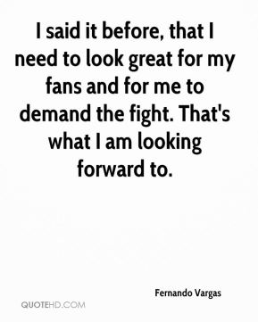 I said it before, that I need to look great for my fans and for me to demand the fight. That's what I am looking forward to.
