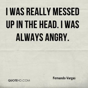 I was really messed up in the head. I was always angry.