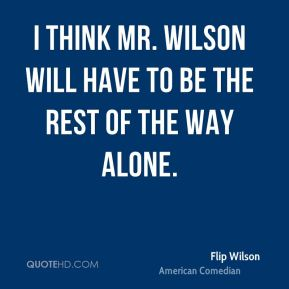Flip Wilson - I think Mr. Wilson will have to be the rest of the way alone.