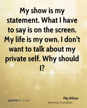 Flip Wilson - My show is my statement. What I have to say is on the screen. My life is my own. I don't want to talk about my private self. Why should I?