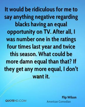 Flip Wilson - It would be ridiculous for me to say anything negative regarding blacks having an equal opportunity on TV. After all, I was number one in the ratings four times last year and twice this season. What could be more damn equal than that? If they get any more equal, I don't want it.