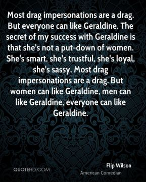 Flip Wilson - Most drag impersonations are a drag. But everyone can like Geraldine. The secret of my success with Geraldine is that she's not a put-down of women. She's smart, she's trustful, she's loyal, she's sassy. Most drag impersonations are a drag. But women can like Geraldine, men can like Geraldine, everyone can like Geraldine.
