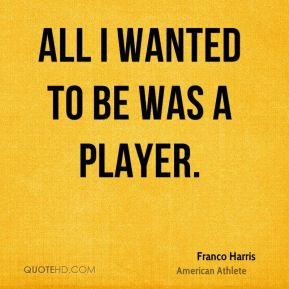 All I wanted to be was a player.