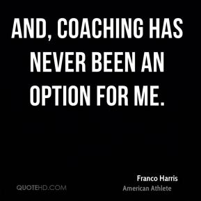 And, coaching has never been an option for me.