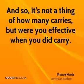 And so, it's not a thing of how many carries, but were you effective when you did carry.