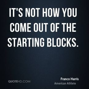 It's not how you come out of the starting blocks.