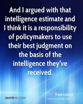 And I argued with that intelligence estimate and I think it is a responsibility of policymakers to use their best judgment on the basis of the intelligence they've received.