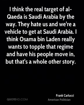 Frank Carlucci - I think the real target of al-Qaeda is Saudi Arabia by the way. They hate us and we're a vehicle to get at Saudi Arabia. I think Osama bin Laden really wants to topple that regime and have his people move in, but that's a whole other story.