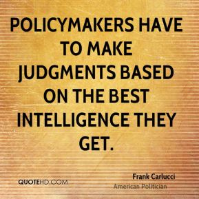 Frank Carlucci - Policymakers have to make judgments based on the best intelligence they get.