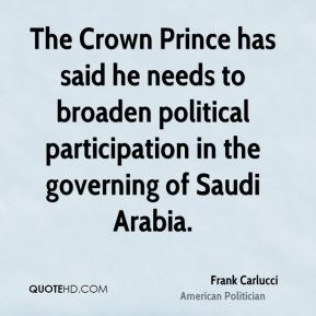 Frank Carlucci - The Crown Prince has said he needs to broaden political participation in the governing of Saudi Arabia.