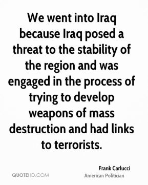 Frank Carlucci - We went into Iraq because Iraq posed a threat to the stability of the region and was engaged in the process of trying to develop weapons of mass destruction and had links to terrorists.