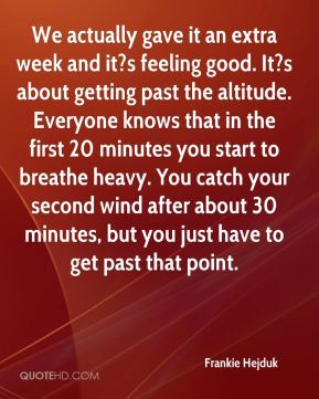 Frankie Hejduk - We actually gave it an extra week and it?s feeling good. It?s about getting past the altitude. Everyone knows that in the first 20 minutes you start to breathe heavy. You catch your second wind after about 30 minutes, but you just have to get past that point.