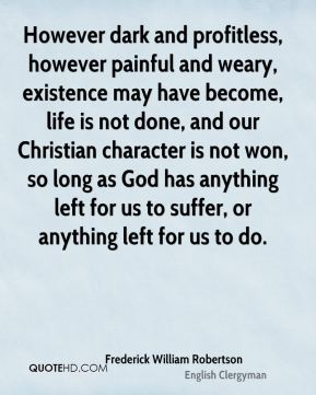 However dark and profitless, however painful and weary, existence may have become, life is not done, and our Christian character is not won, so long as God has anything left for us to suffer, or anything left for us to do.