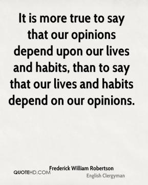 It is more true to say that our opinions depend upon our lives and habits, than to say that our lives and habits depend on our opinions.