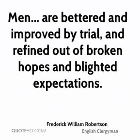 Men... are bettered and improved by trial, and refined out of broken hopes and blighted expectations.