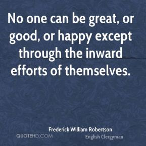 No one can be great, or good, or happy except through the inward efforts of themselves.