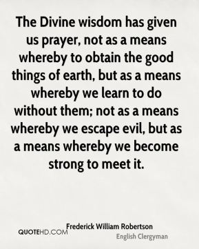The Divine wisdom has given us prayer, not as a means whereby to obtain the good things of earth, but as a means whereby we learn to do without them; not as a means whereby we escape evil, but as a means whereby we become strong to meet it.