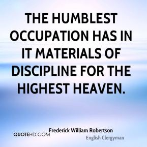 Frederick William Robertson - The humblest occupation has in it materials of discipline for the highest heaven.
