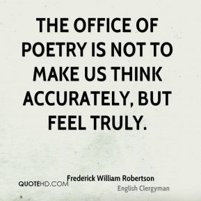 The office of poetry is not to make us think accurately, but feel truly.