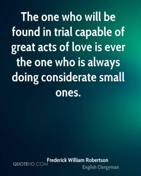 The one who will be found in trial capable of great acts of love is ever the one who is always doing considerate small ones.
