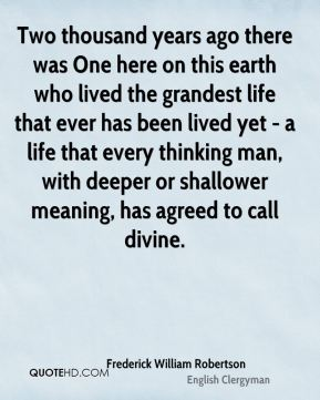 Frederick William Robertson - Two thousand years ago there was One here on this earth who lived the grandest life that ever has been lived yet - a life that every thinking man, with deeper or shallower meaning, has agreed to call divine.