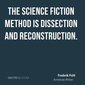 Frederik Pohl - The science fiction method is dissection and reconstruction.