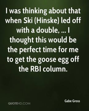 I was thinking about that when Ski (Hinske) led off with a double, ... I thought this would be the perfect time for me to get the goose egg off the RBI column.