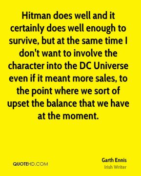 Garth Ennis - Hitman does well and it certainly does well enough to survive, but at the same time I don't want to involve the character into the DC Universe even if it meant more sales, to the point where we sort of upset the balance that we have at the moment.