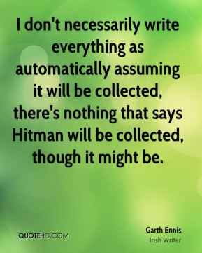 Garth Ennis - I don't necessarily write everything as automatically assuming it will be collected, there's nothing that says Hitman will be collected, though it might be.