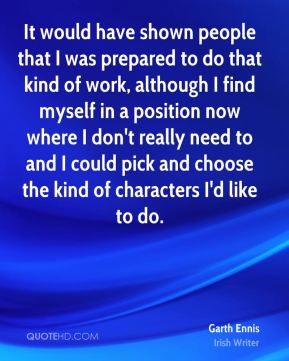 Garth Ennis - It would have shown people that I was prepared to do that kind of work, although I find myself in a position now where I don't really need to and I could pick and choose the kind of characters I'd like to do.