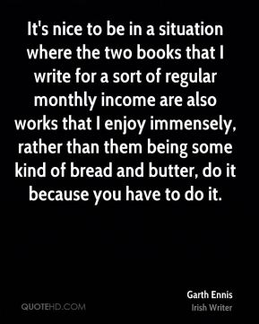 It's nice to be in a situation where the two books that I write for a sort of regular monthly income are also works that I enjoy immensely, rather than them being some kind of bread and butter, do it because you have to do it.