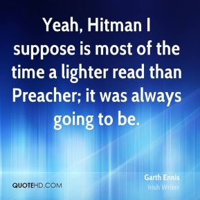 Garth Ennis - Yeah, Hitman I suppose is most of the time a lighter read than Preacher; it was always going to be.