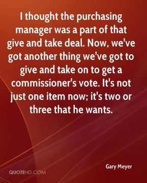 I thought the purchasing manager was a part of that give and take deal. Now, we've got another thing we've got to give and take on to get a commissioner's vote. It's not just one item now; it's two or three that he wants.