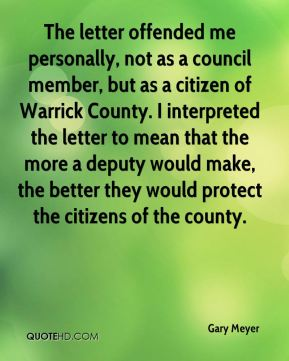 Gary Meyer - The letter offended me personally, not as a council member, but as a citizen of Warrick County. I interpreted the letter to mean that the more a deputy would make, the better they would protect the citizens of the county.