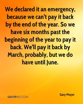 We declared it an emergency, because we can't pay it back by the end of the year. So we have six months past the beginning of the year to pay it back. We'll pay it back by March, probably, but we do have until June.
