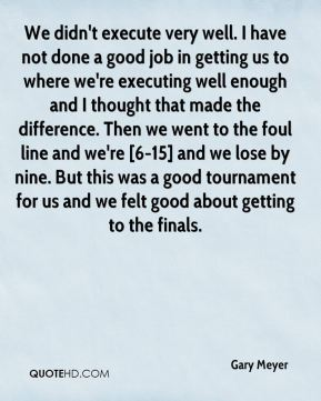 We didn't execute very well. I have not done a good job in getting us to where we're executing well enough and I thought that made the difference. Then we went to the foul line and we're [6-15] and we lose by nine. But this was a good tournament for us and we felt good about getting to the finals.
