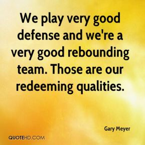 Gary Meyer - We play very good defense and we're a very good rebounding team. Those are our redeeming qualities.
