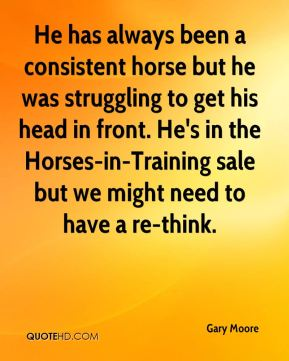 Gary Moore - He has always been a consistent horse but he was struggling to get his head in front. He's in the Horses-in-Training sale but we might need to have a re-think.
