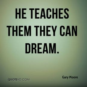Gary Moore - He teaches them they can dream.
