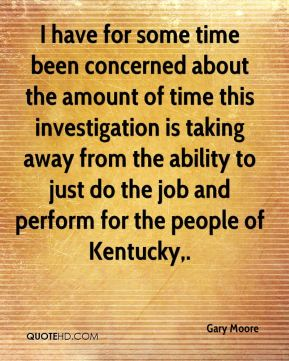 Gary Moore - I have for some time been concerned about the amount of time this investigation is taking away from the ability to just do the job and perform for the people of Kentucky.