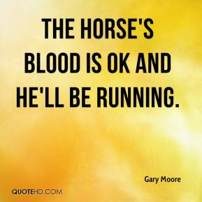 Gary Moore - The horse's blood is OK and he'll be running.