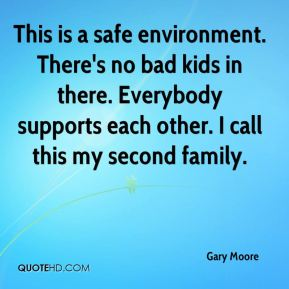 Gary Moore - This is a safe environment. There's no bad kids in there. Everybody supports each other. I call this my second family.