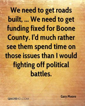 Gary Moore - We need to get roads built, ... We need to get funding fixed for Boone County. I'd much rather see them spend time on those issues than I would fighting off political battles.
